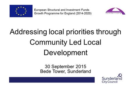 Addressing local priorities through Community Led Local Development 30 September 2015 Bede Tower, Sunderland.