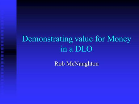 Demonstrating value for Money in a DLO Rob McNaughton.