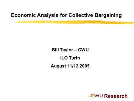 Research Economic Analysis for Collective Bargaining Bill Taylor – CWU ILO Turin August 11/12 2005.