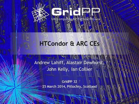 HTCondor & ARC CEs Andrew Lahiff, Alastair Dewhurst, John Kelly, Ian Collier GridPP 32 25 March 2014, Pitlochry, Scotland.