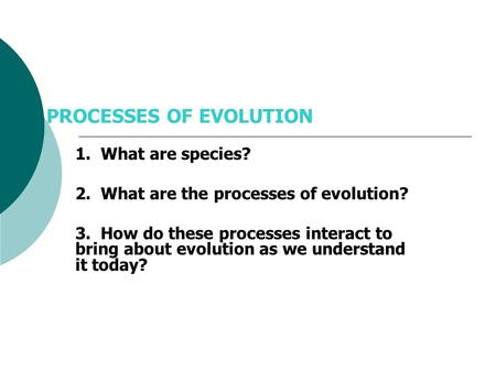 PROCESSES OF EVOLUTION 1. What are species? 2. What are the processes of evolution? 3. How do these processes interact to bring about evolution as we.