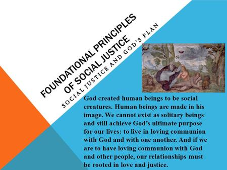 FOUNDATIONAL PRINCIPLES OF SOCIAL JUSTICE SOCIAL JUSTICE AND GOD'S PLAN God created human beings to be social creatures. Human beings are made in his image.