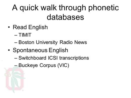 A quick walk through phonetic databases Read English –TIMIT –Boston University Radio News Spontaneous English –Switchboard ICSI transcriptions –Buckeye.