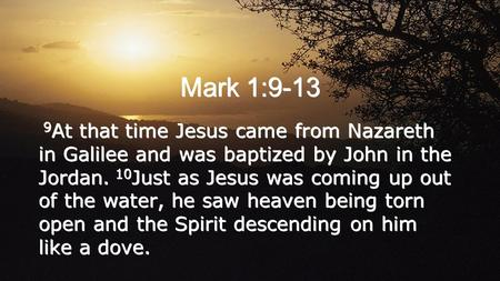 Mark 1:9-13 9 At that time Jesus came from Nazareth in Galilee and was baptized by John in the Jordan. 10 Just as Jesus was coming up out of the water,