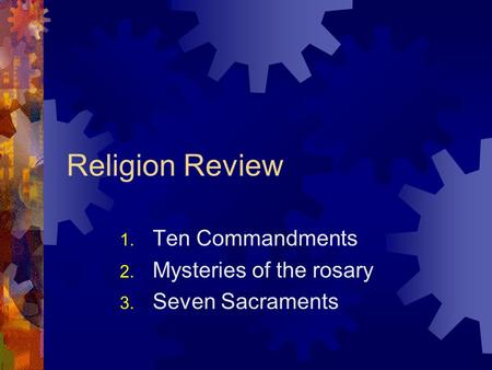 Religion Review 1. Ten Commandments 2. Mysteries of the rosary 3. Seven Sacraments.