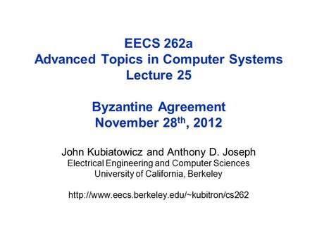 EECS 262a Advanced Topics in Computer Systems Lecture 25 Byzantine Agreement November 28 th, 2012 John Kubiatowicz and Anthony D. Joseph Electrical Engineering.