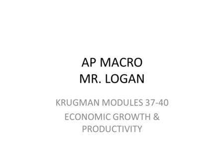 AP MACRO MR. LOGAN KRUGMAN MODULES 37-40 ECONOMIC GROWTH & PRODUCTIVITY.