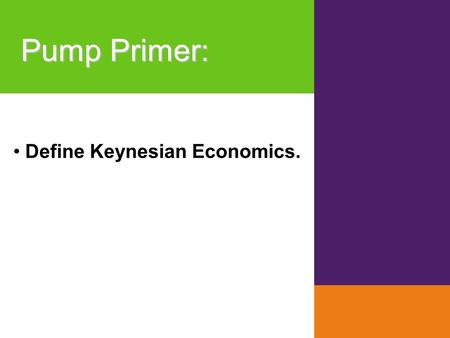 Pump Primer : Define Keynesian Economics.. Module History and Alternative Views of Macroeconomics KRUGMAN'S MACROECONOMICS for AP* 35 Margaret Ray and.