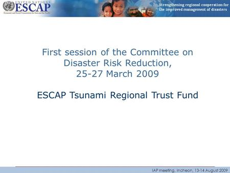 IAP meeting, Incheon, 13-14 August 2009 First session of the Committee on Disaster Risk Reduction, 25-27 March 2009 ESCAP Tsunami Regional Trust Fund.