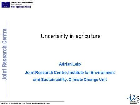JRC/AL – Uncertainty Workshop, Helsinki 06/09/2005 Uncertainty in agriculture Adrian Leip Joint Research Centre, Institute for Environment and Sustainability,