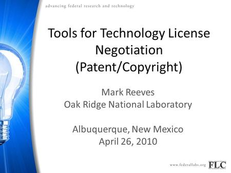 Tools for Technology License Negotiation (Patent/Copyright) Mark Reeves Oak Ridge National Laboratory Albuquerque, New Mexico April 26, 2010.