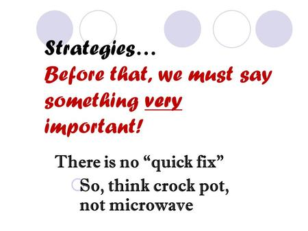 "Strategies… Before that, we must say something very important! There is no ""quick fix""  So, think crock pot, not microwave."