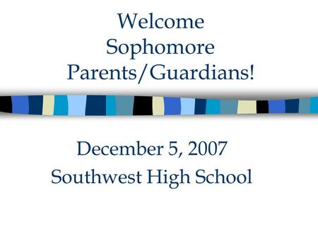 Welcome Sophomore Parents/Guardians! December 5, 2007 Southwest High School.