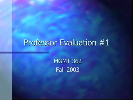 "Professor Evaluation #1 MGMT 362 Fall 2003. General Comments n n Most people have chosen to reserve judgment until they get the first test back n n ""Sometimes."