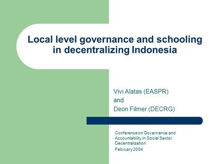 Local level governance and schooling in decentralizing Indonesia Vivi Alatas (EASPR) and Deon Filmer (DECRG) Conference on Governance and Accountability.