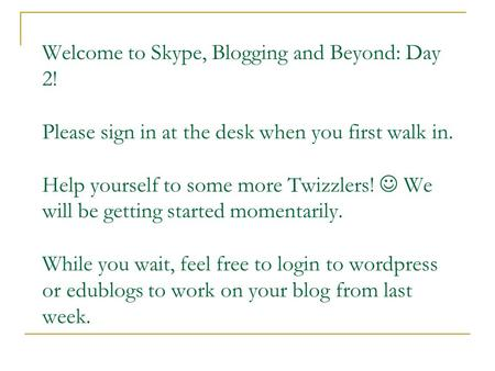 Welcome to Skype, Blogging and Beyond: Day 2! Please sign in at the desk when you first walk in. Help yourself to some more Twizzlers! We will be getting.