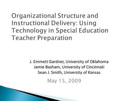 Organizational Structure and Instructional Delivery: Using Technology in Special Education Teacher Preparation May 15, 2009 J. Emmett Gardner, University.