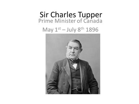 Sir Charles Tupper Prime Minister of Canada May 1 st – July 8 th 1896.