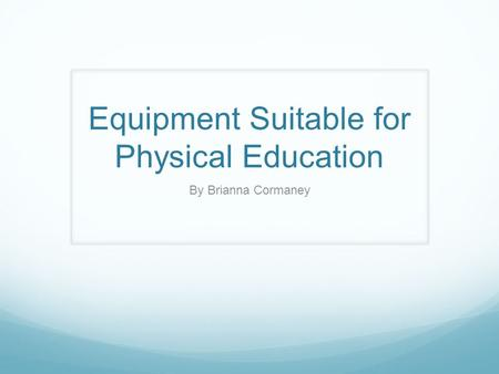Equipment Suitable for Physical Education By Brianna Cormaney.