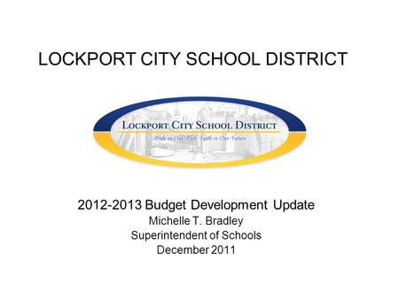 LOCKPORT CITY SCHOOL DISTRICT 2012-2013 Budget Development Update Michelle T. Bradley Superintendent of Schools December 2011.