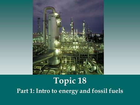 Topic 18 Part 1: Intro to energy and fossil fuels.