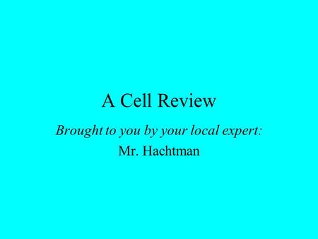 A Cell Review Brought to you by your local expert: Mr. Hachtman.