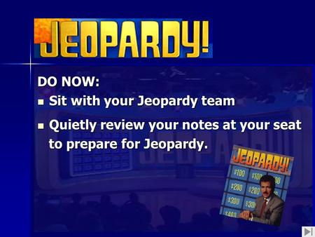 DO NOW: Sit with your Jeopardy team Sit with your Jeopardy team Quietly review your notes at your seat Quietly review your notes at your seat to prepare.