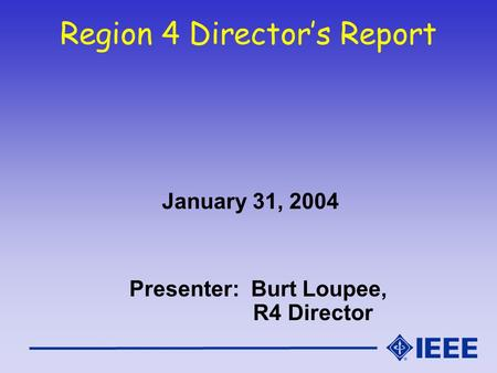 Region 4 Director's Report January 31, 2004 Presenter: Burt Loupee, R4 Director.