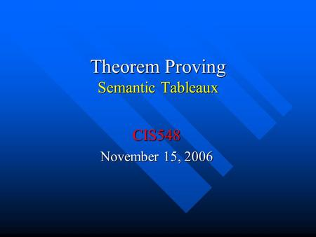 Theorem Proving Semantic Tableaux CIS548 November 15, 2006.