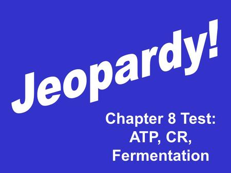 Chapter 8 Test: ATP, CR, Fermentation 100 200 300 400 200 300 400 100 200 100 ATP Cellular Respiration Fermenta- tion CR vs Fermentaion.