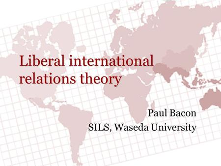 Liberal international relations theory Paul Bacon SILS, Waseda University.