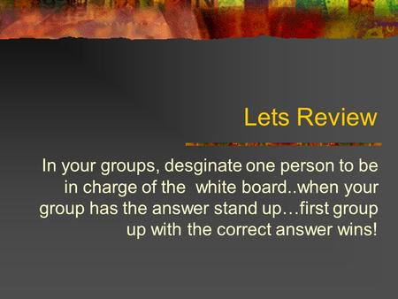 Lets Review In your groups, desginate one person to be in charge of the white board..when your group has the answer stand up…first group up with the correct.