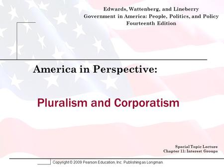 Copyright © 2009 Pearson Education, Inc. Publishing as Longman. Pluralism and Corporatism America in Perspective: Special Topic Lecture Chapter 11: Interest.