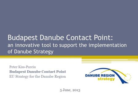 Budapest Danube Contact Point: an innovative tool to support the implementation of Danube Strategy Peter Kiss-Parciu Budapest Danube Contact Point EU Strategy.