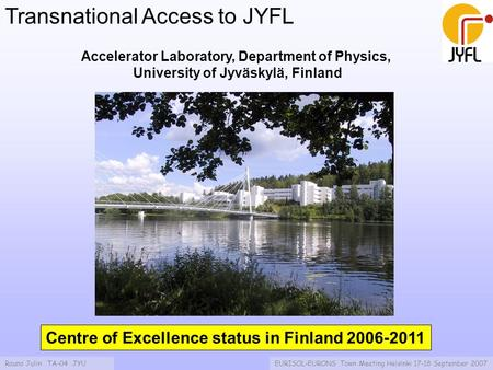 Rauno Julin TA-04 JYUEURISOL-EURONS Town Meeting Helsinki 17-18 September 2007 Transnational Access to JYFL Accelerator Laboratory, Department of Physics,