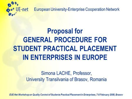 EUE-Net Workshop on Quality Control of Students Practical Placement in Enterprises, 7-8 February 2008, Brasov European University-Enterprise Cooperation.