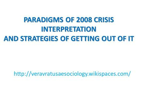 PARADIGMS OF 2008 CRISIS INTERPRETATION AND STRATEGIES OF GETTING OUT OF IT