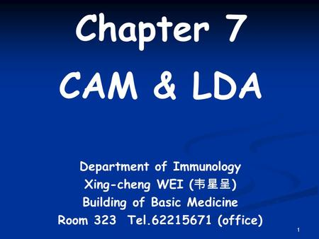 1 Chapter 7 CAM & LDA Department of Immunology Xing-cheng WEI ( 韦星呈 ) Building of Basic Medicine Room 323 Tel.62215671 (office)