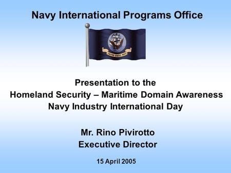 Navy International Programs Office Mr. Rino Pivirotto Executive Director 15 April 2005 Presentation to the Homeland Security – Maritime Domain Awareness.