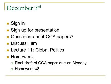 December 3 rd Sign in Sign up for presentation Questions about CCA papers? Discuss Film Lecture 11: Global Politics Homework:  Final draft of CCA paper.
