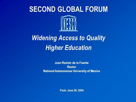 SECOND GLOBAL FORUM Widening Access to Quality Higher Education Juan Ramón de la Fuente Rector National Autonomous University of Mexico Paris, June 28,