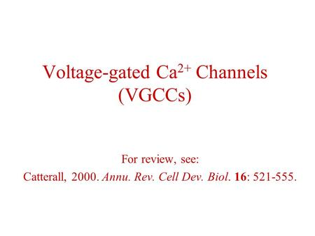 Voltage-gated Ca 2+ Channels (VGCCs) For review, see: Catterall, 2000. Annu. Rev. Cell Dev. Biol. 16: 521-555.