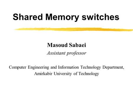Shared Memory switches Masoud Sabaei Assistant professor Computer Engineering and Information Technology Department, Amirkabir University of Technology.