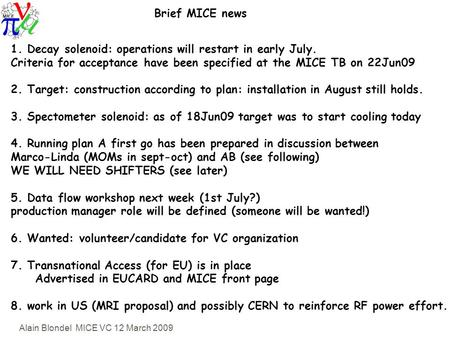 Alain Blondel MICE VC 12 March 2009 Brief MICE news 1. Decay solenoid: operations will restart in early July. Criteria for acceptance have been specified.