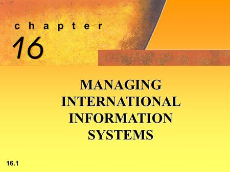 16.1 c h a p t e r 16 MANAGING INTERNATIONAL INFORMATION SYSTEMS.