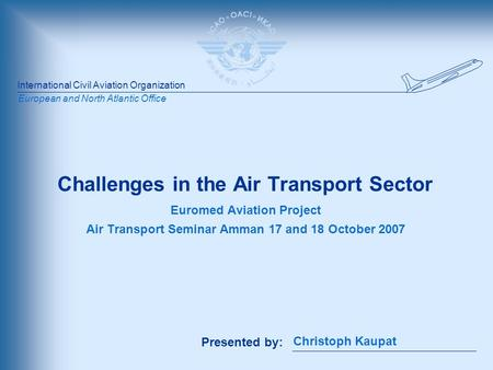International Civil Aviation Organization Presented by: European and North Atlantic Office Challenges in the Air Transport Sector Euromed Aviation Project.