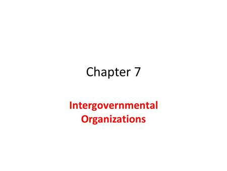 Chapter 7 Intergovernmental Organizations. Creation of IGOs Some countries have responsibility to lead League of Nations United Nations Peace Keeping.