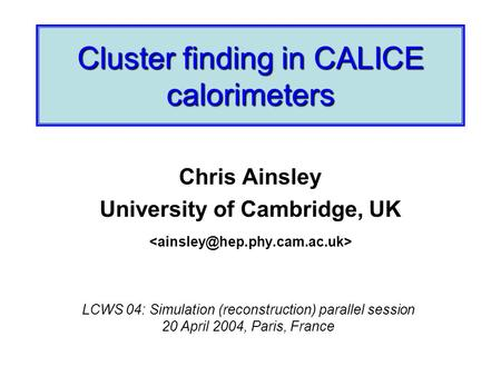 Cluster finding in CALICE calorimeters Chris Ainsley University of Cambridge, UK LCWS 04: Simulation (reconstruction) parallel session 20 April 2004, Paris,