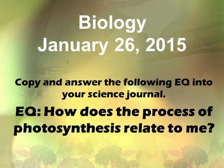 Biology January 26, 2015 Copy and answer the following EQ into your science journal. EQ: How does the process of photosynthesis relate to me?