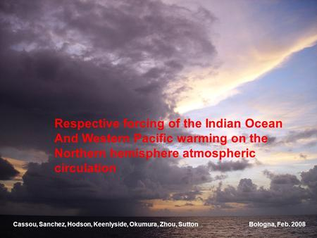 Respective forcing of the Indian Ocean And Western Pacific warming on the Northern hemisphere atmospheric circulation Bologna, Feb. 2008Cassou, Sanchez,